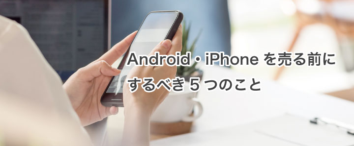 Android・iPhoneを売る前にするべき5つのこと