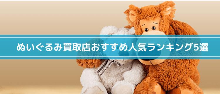 ぬいぐるみ買取店おすすめ人気ランキング5選