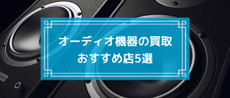 オーディオ機器の買取おすすめ店5選