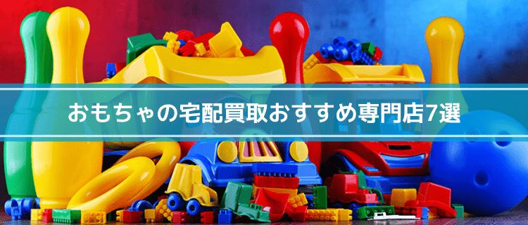 おもちゃの宅配買取おすすめ専門店7選